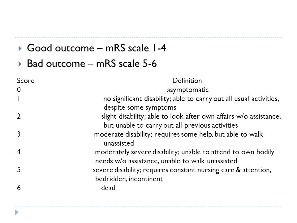 Good outcome – mRS scale 1-4 Bad outcome – mRS scale 5-6 Score Definition 0 asymptomatic 1 no significant disability; able to carry out all usual activities, despite some symptoms 2 slight disability; able to look after own affairs w/o assistance, but unable to carry out all previous activities 3 moderate disability; requires some help, but able to walk unassisted 4 moderately severe disability; unable to attend to own bodily needs w/o assistance, unable to walk unassisted 5 severe disability; requires constant nursing care & attention, bedridden, incontinent 6 dead