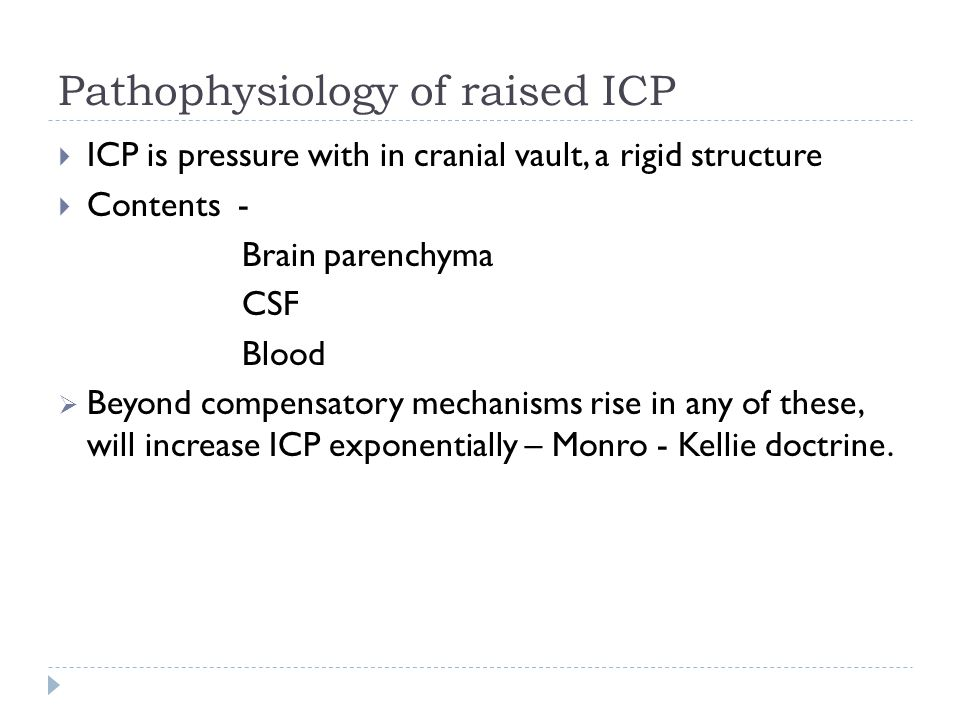 Pathophysiology of raised ICP ICP is pressure with in cranial vault, a rigid structure Contents - Brain parenchyma CSF Blood Beyond compensatory mechanisms rise in any of these, will increase ICP exponentially – Monro - Kellie doctrine.