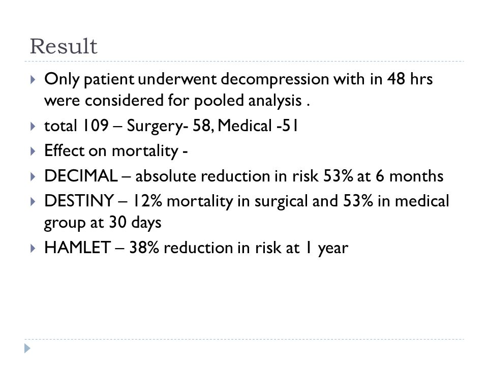 Result Only patient underwent decompression with in 48 hrs were considered for pooled analysis. total 109 – Surgery- 58, Medical -51 Effect on mortali