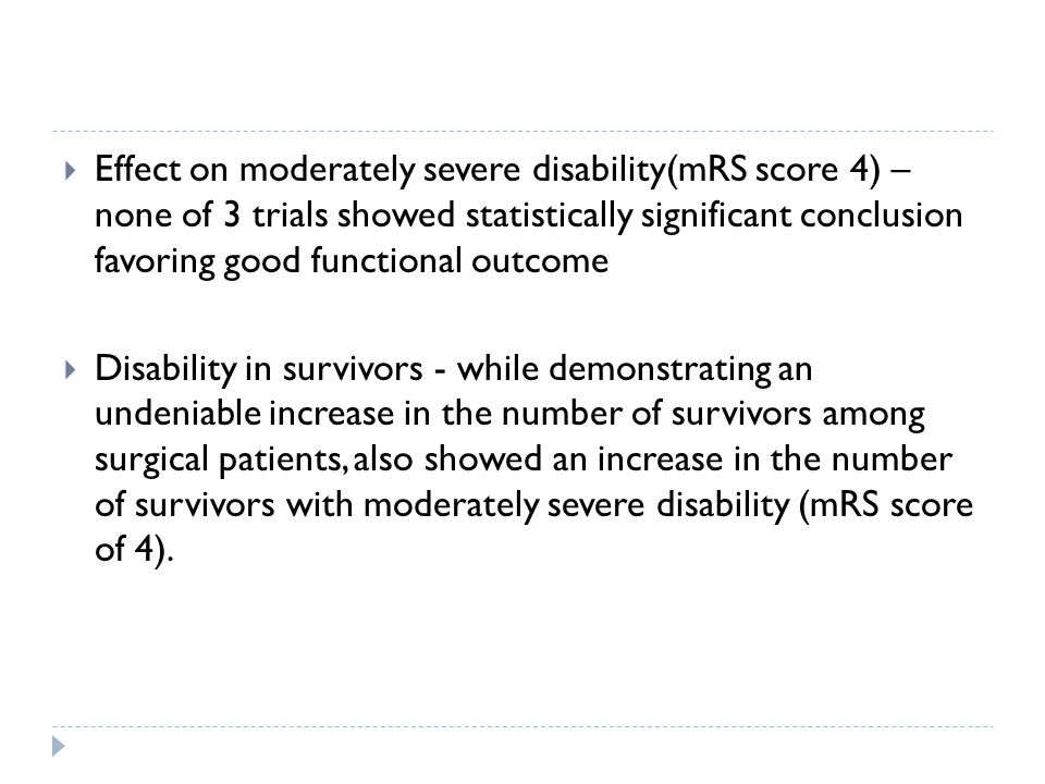 Effect on moderately severe disability(mRS score 4) – none of 3 trials showed statistically significant conclusion favoring good functional outcome Disability in survivors - while demonstrating an undeniable increase in the number of survivors among surgical patients, also showed an increase in the number of survivors with moderately severe disability (mRS score of 4).