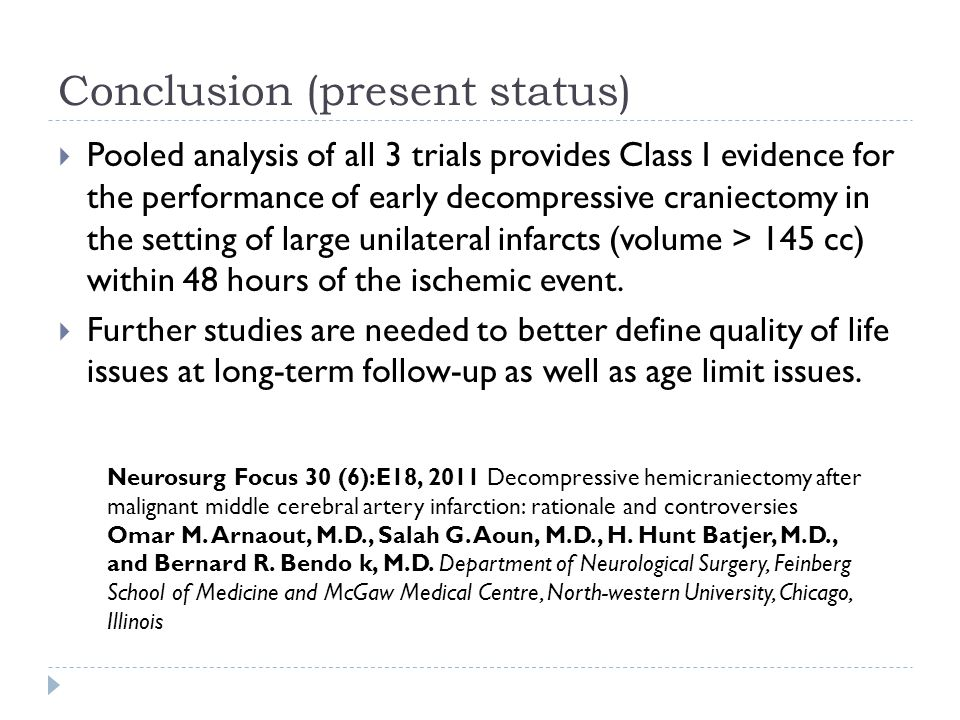 Conclusion (present status) Pooled analysis of all 3 trials provides Class I evidence for the performance of early decompressive craniectomy in the setting of large unilateral infarcts (volume > 145 cc) within 48 hours of the ischemic event.