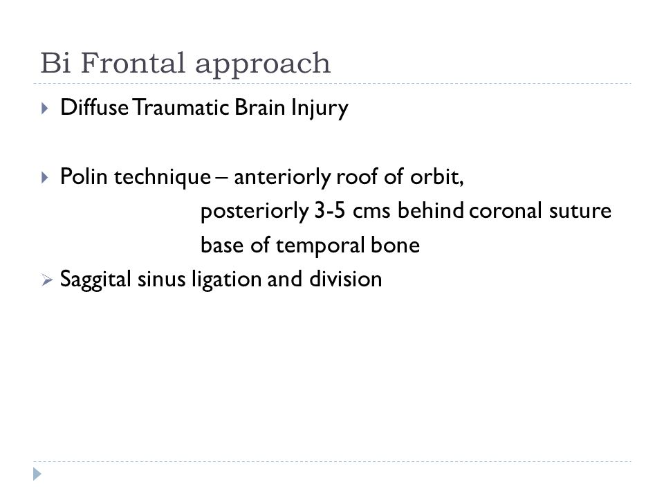 Bi Frontal approach Diffuse Traumatic Brain Injury Polin technique – anteriorly roof of orbit, posteriorly 3-5 cms behind coronal suture base of tempo