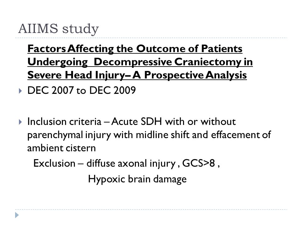AIIMS study Factors Affecting the Outcome of Patients Undergoing Decompressive Craniectomy in Severe Head Injury– A Prospective Analysis DEC 2007 to DEC 2009 Inclusion criteria – Acute SDH with or without parenchymal injury with midline shift and effacement of ambient cistern Exclusion – diffuse axonal injury, GCS>8, Hypoxic brain damage