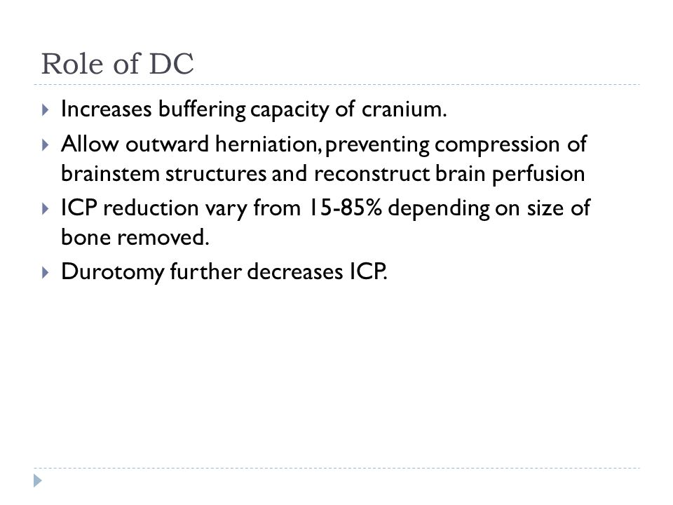Role of DC Increases buffering capacity of cranium. Allow outward herniation, preventing compression of brainstem structures and reconstruct brain per