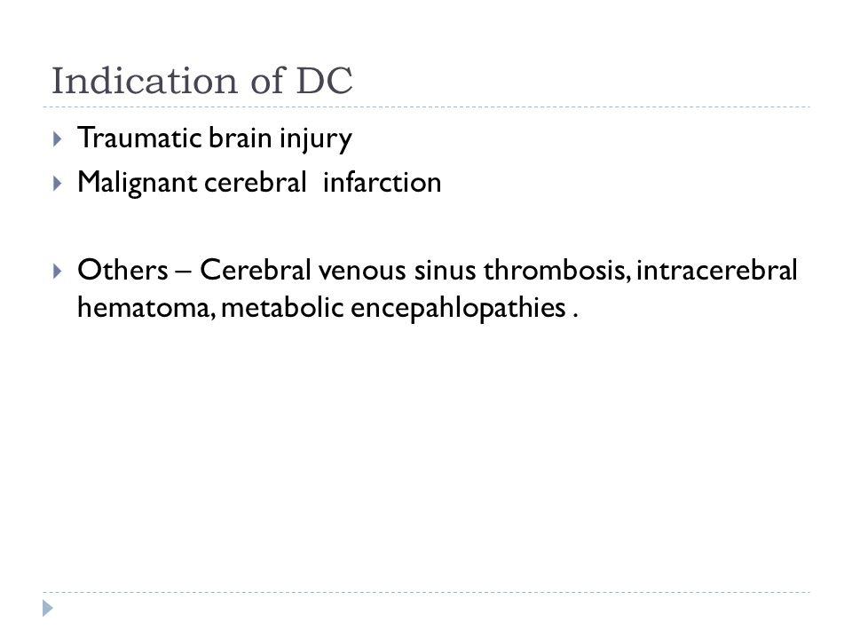 Indication of DC Traumatic brain injury Malignant cerebral infarction Others – Cerebral venous sinus thrombosis, intracerebral hematoma, metabolic encepahlopathies.