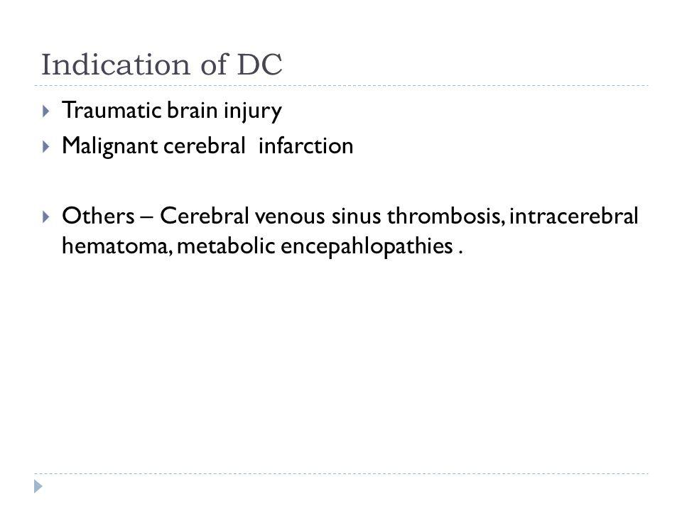 Indication of DC Traumatic brain injury Malignant cerebral infarction Others – Cerebral venous sinus thrombosis, intracerebral hematoma, metabolic enc