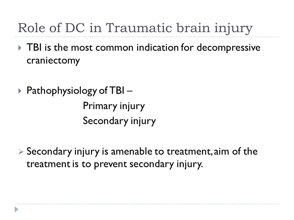 Role of DC in Traumatic brain injury TBI is the most common indication for decompressive craniectomy Pathophysiology of TBI – Primary injury Secondary injury Secondary injury is amenable to treatment, aim of the treatment is to prevent secondary injury.