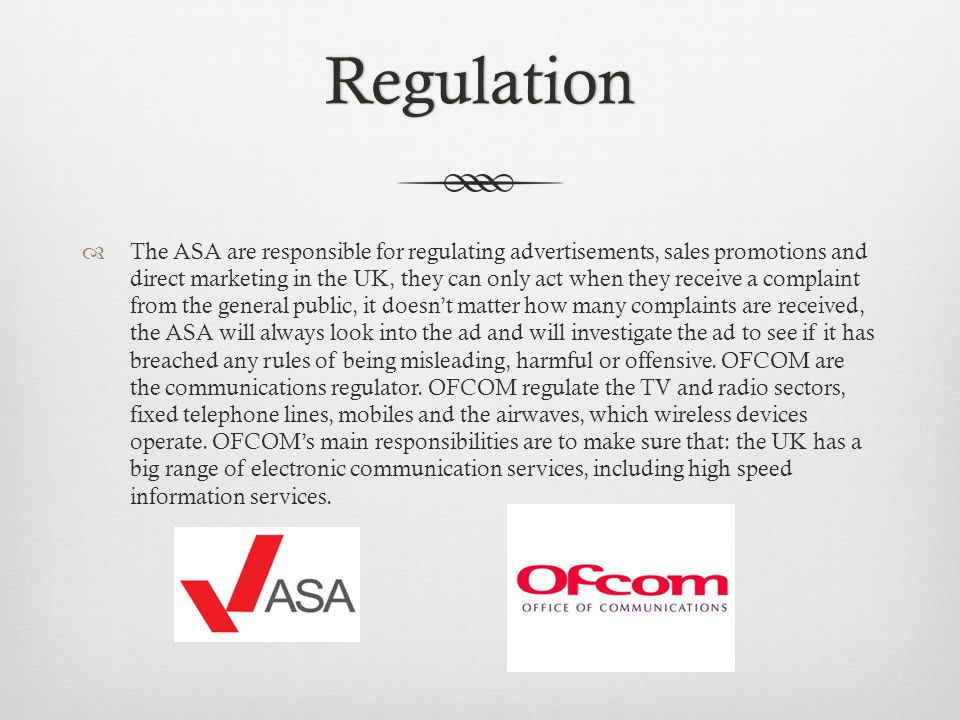 Regulation The ASA are responsible for regulating advertisements, sales promotions and direct marketing in the UK, they can only act when they receive a complaint from the general public, it doesnt matter how many complaints are received, the ASA will always look into the ad and will investigate the ad to see if it has breached any rules of being misleading, harmful or offensive.