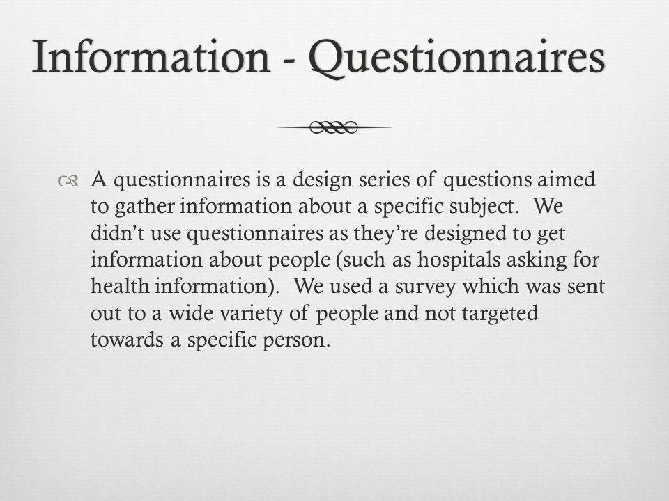 Information - QuestionnairesInformation - Questionnaires A questionnaires is a design series of questions aimed to gather information about a specific subject.