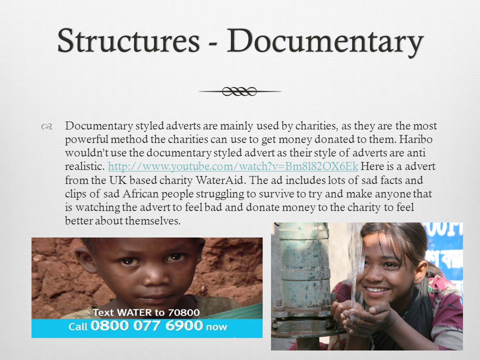 Structures - DocumentaryStructures - Documentary Documentary styled adverts are mainly used by charities, as they are the most powerful method the charities can use to get money donated to them.