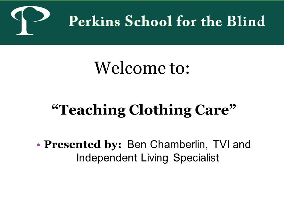 Welcome to: Teaching Clothing Care Presented by: Ben Chamberlin, TVI and Independent Living Specialist