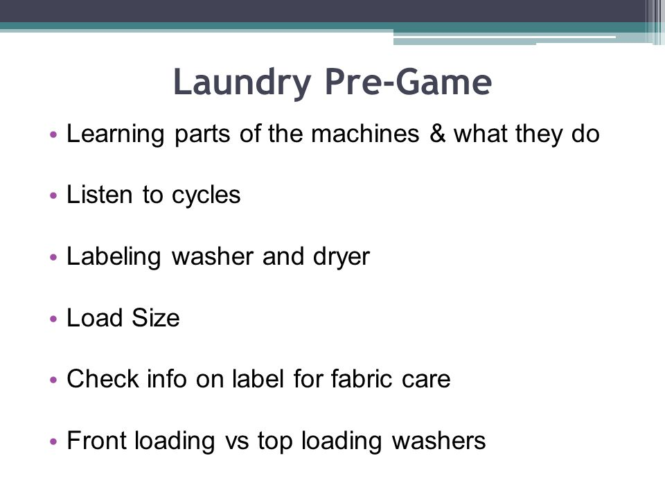 Laundry Pre-Game Learning parts of the machines & what they do Listen to cycles Labeling washer and dryer Load Size Check info on label for fabric care Front loading vs top loading washers