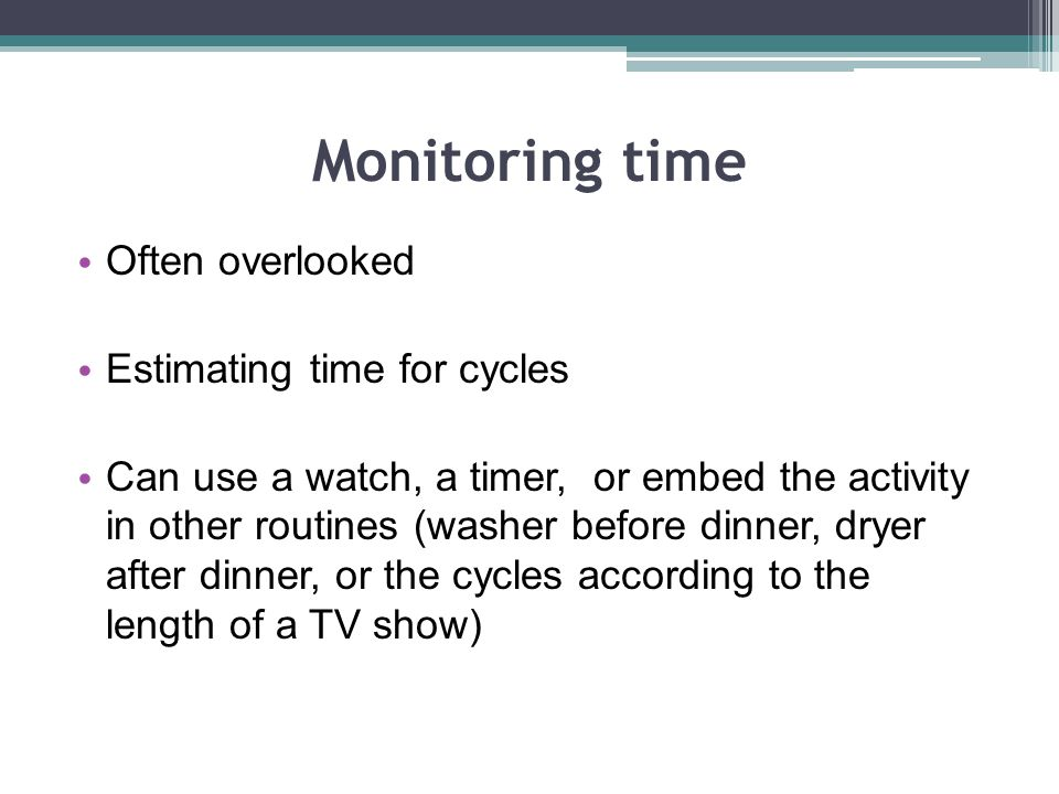Monitoring time Often overlooked Estimating time for cycles Can use a watch, a timer, or embed the activity in other routines (washer before dinner, dryer after dinner, or the cycles according to the length of a TV show)