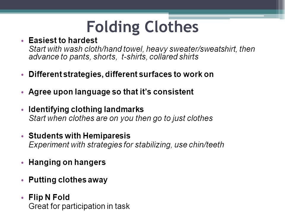 Folding Clothes Easiest to hardest Start with wash cloth/hand towel, heavy sweater/sweatshirt, then advance to pants, shorts, t-shirts, collared shirts Different strategies, different surfaces to work on Agree upon language so that its consistent Identifying clothing landmarks Start when clothes are on you then go to just clothes Students with Hemiparesis Experiment with strategies for stabilizing, use chin/teeth Hanging on hangers Putting clothes away Flip N Fold Great for participation in task
