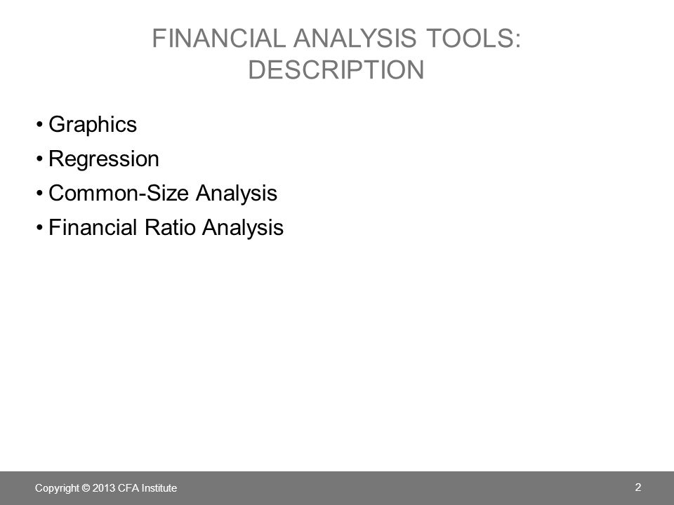 FINANCIAL ANALYSIS TOOLS: DESCRIPTION Graphics Regression Common-Size Analysis Financial Ratio Analysis Copyright © 2013 CFA Institute 2