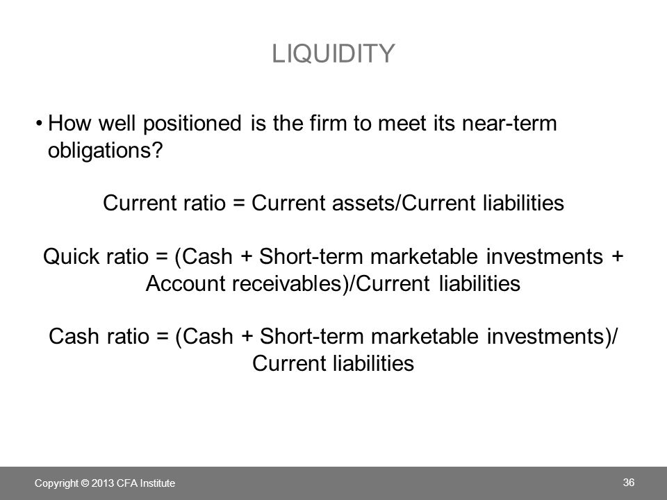 LIQUIDITY How well positioned is the firm to meet its near-term obligations? Current ratio = Current assets/Current liabilities Quick ratio = (Cash +