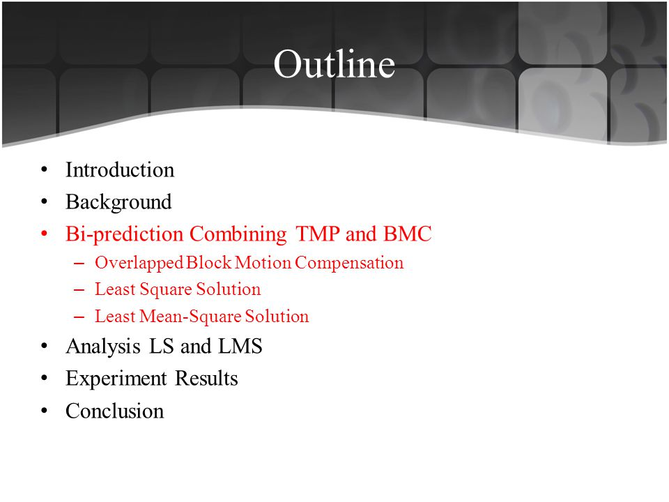 Outline Introduction Background Bi-prediction Combining TMP and BMC – Overlapped Block Motion Compensation – Least Square Solution – Least Mean-Square