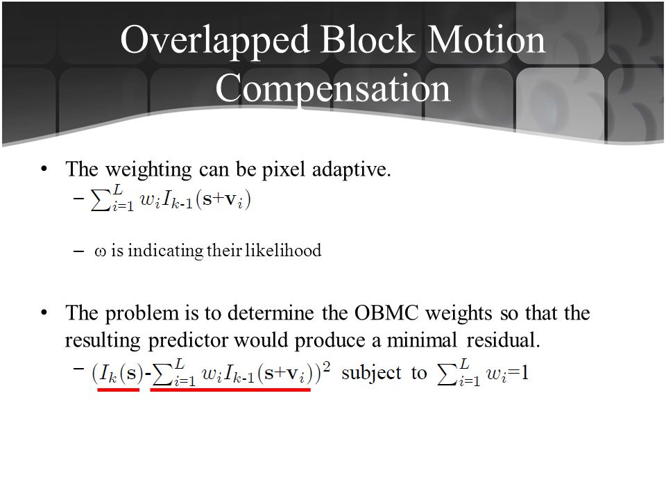 Overlapped Block Motion Compensation The weighting can be pixel adaptive. –. – ω is indicating their likelihood The problem is to determine the OBMC w