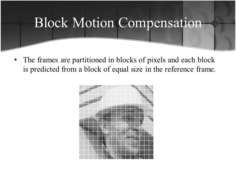 Block Motion Compensation The frames are partitioned in blocks of pixels and each block is predicted from a block of equal size in the reference frame