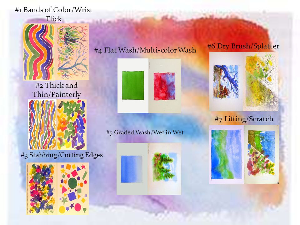 #6 Dry Brush/Splatter #7 Lifting/Scratch #1 Bands of Color/Wrist Flick #2 Thick and Thin/Painterly Strokes #3 Stabbing/Cutting Edges #5 Graded Wash/Wet in Wet #4 Flat Wash/Multi-color Wash
