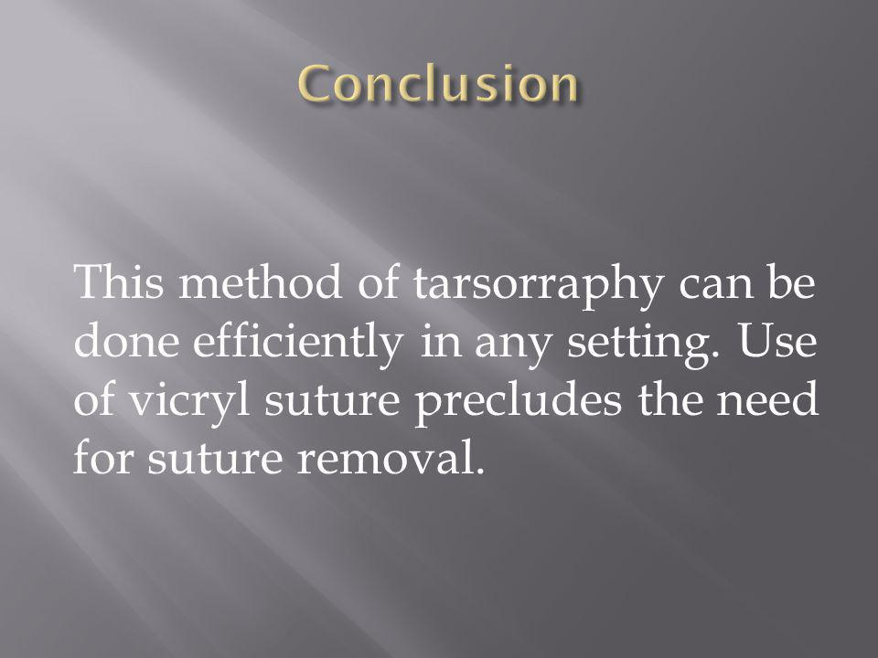 This method of tarsorraphy can be done efficiently in any setting. Use of vicryl suture precludes the need for suture removal.