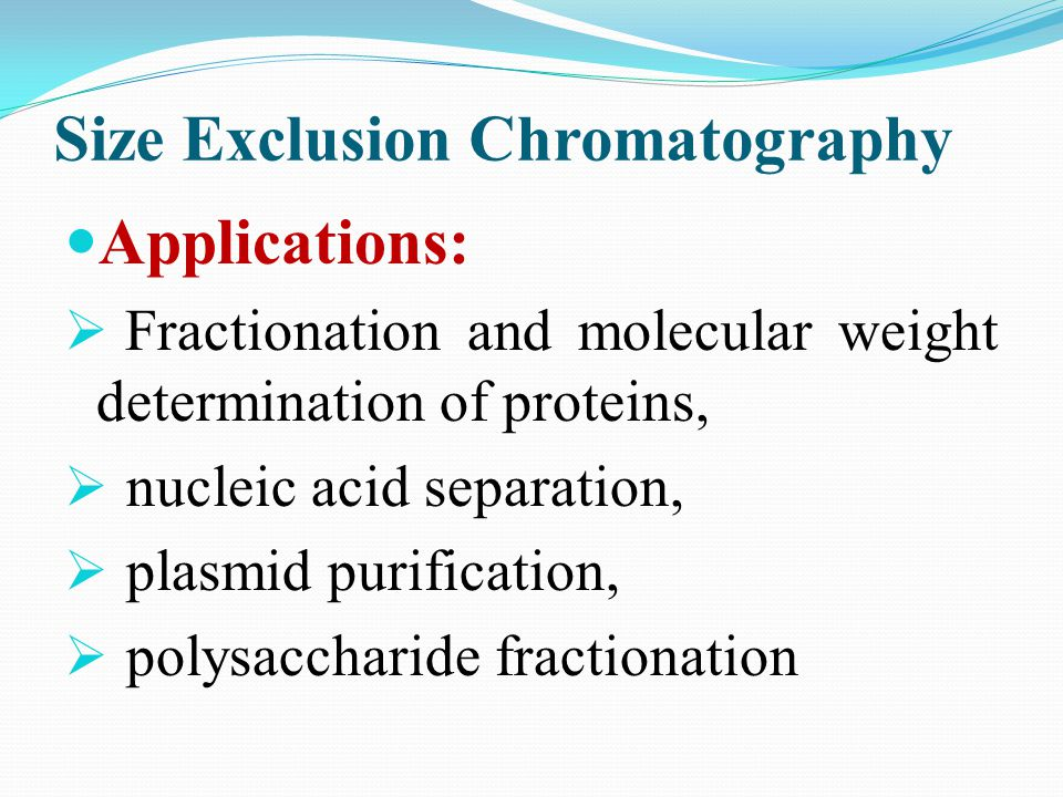 Size Exclusion Chromatography Applications: Fractionation and molecular weight determination of proteins, nucleic acid separation, plasmid purificatio