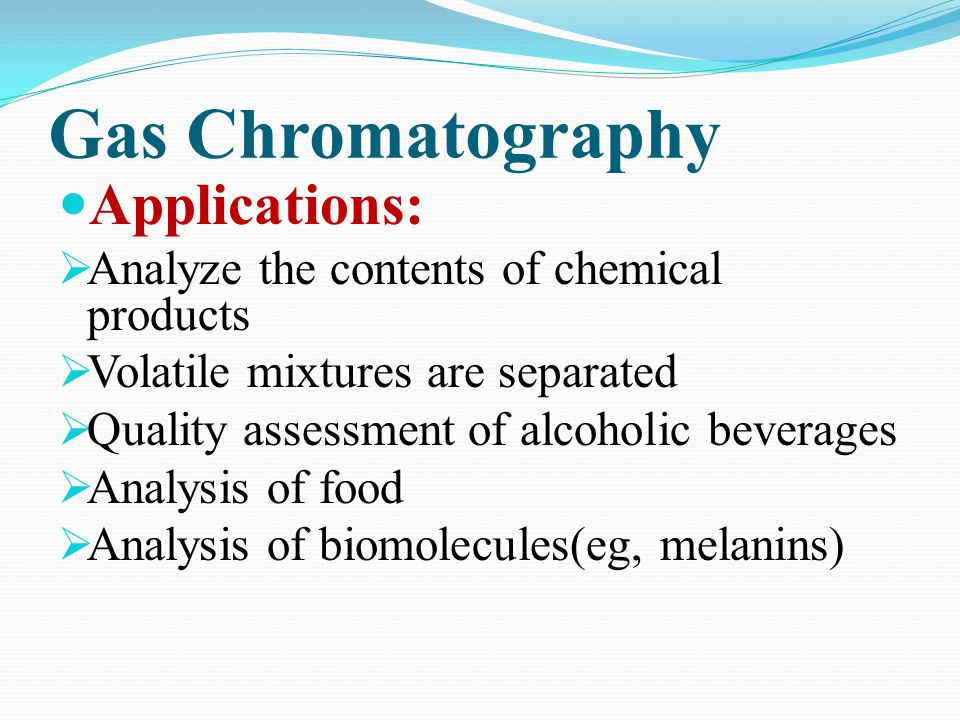 Gas Chromatography Applications: Analyze the contents of chemical products Volatile mixtures are separated Quality assessment of alcoholic beverages A