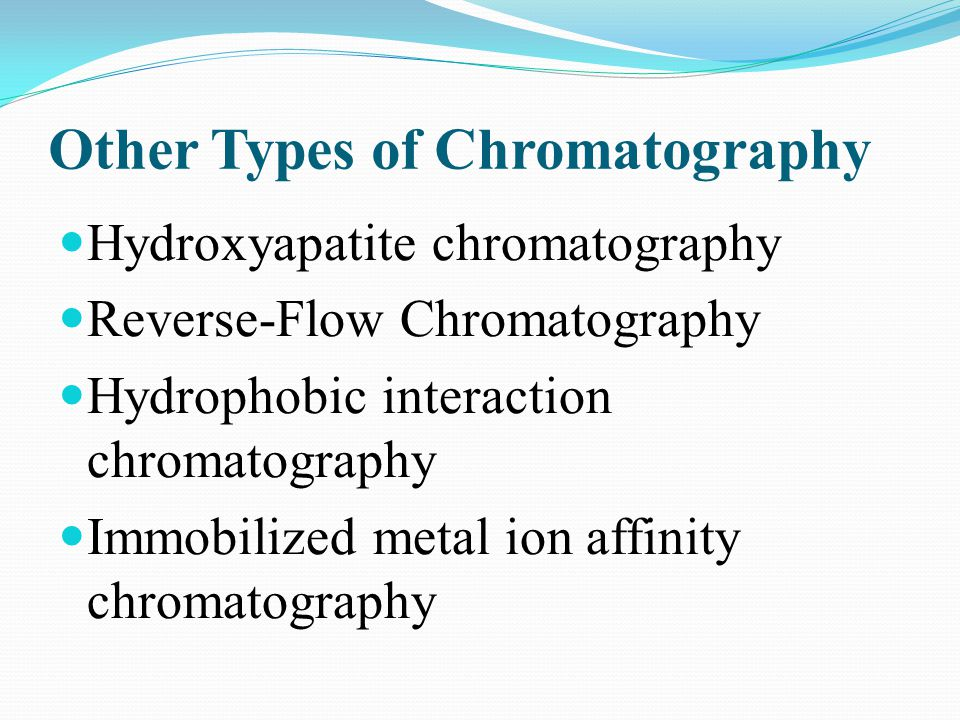 Other Types of Chromatography Hydroxyapatite chromatography Reverse-Flow Chromatography Hydrophobic interaction chromatography Immobilized metal ion a