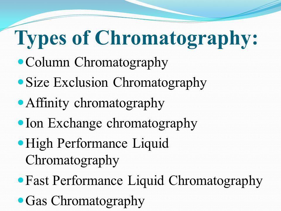 Types of Chromatography: Column Chromatography Size Exclusion Chromatography Affinity chromatography Ion Exchange chromatography High Performance Liqu