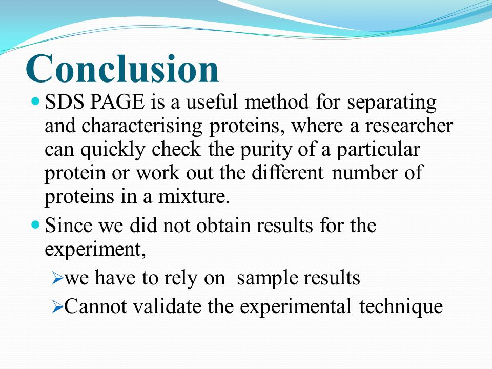 Conclusion SDS PAGE is a useful method for separating and characterising proteins, where a researcher can quickly check the purity of a particular pro
