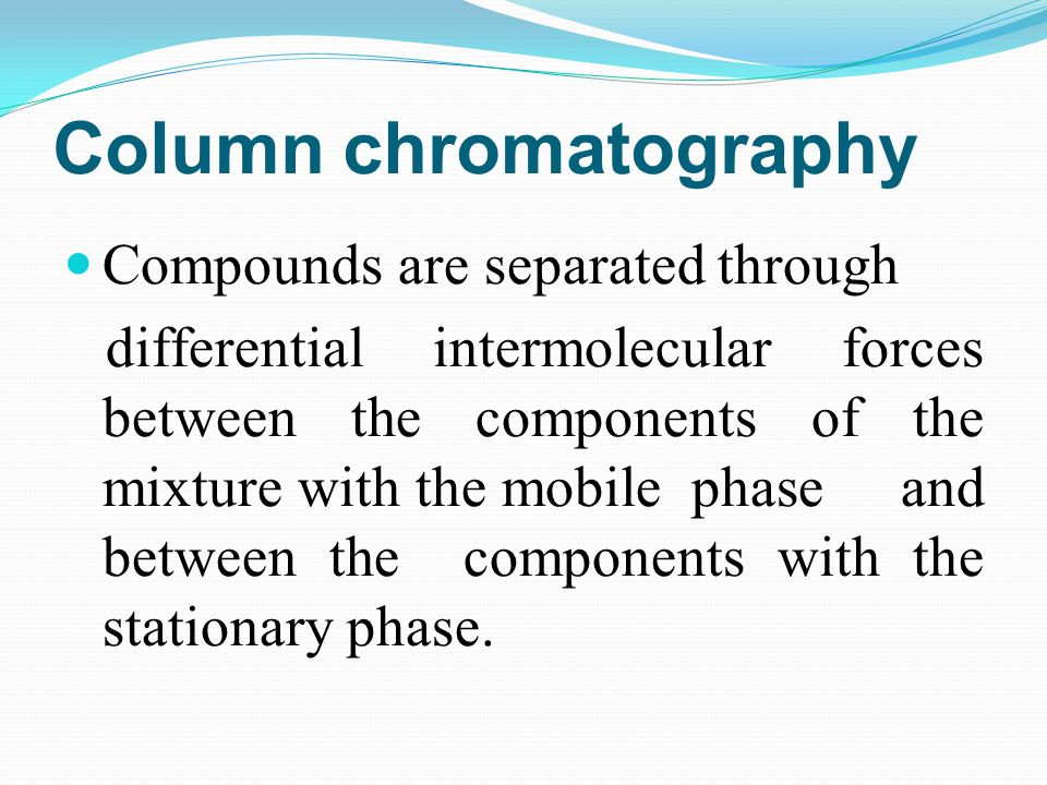 Column chromatography Compounds are separated through differential intermolecular forces between the components of the mixture with the mobile phase a