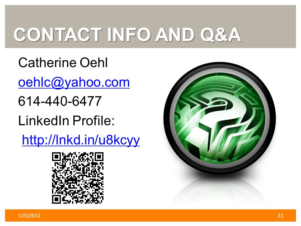 CONTACT INFO AND Q&A Catherine Oehl oehlc@yahoo.com 614-440-6477 LinkedIn Profile: http://lnkd.in/u8kcyy 12/5/201223
