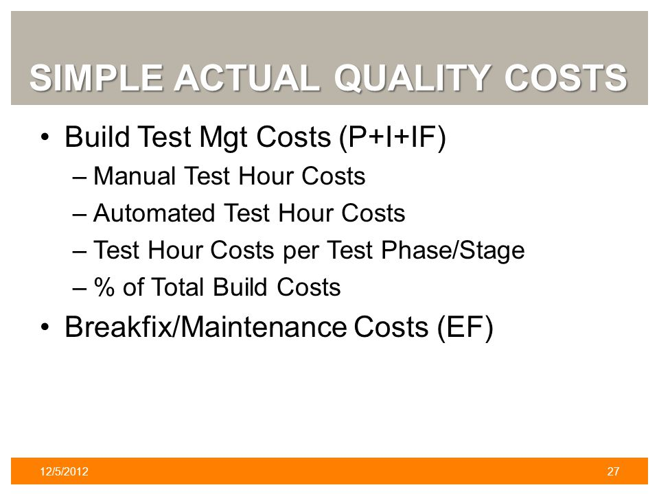 SIMPLE ACTUAL QUALITY COSTS Build Test Mgt Costs (P+I+IF) –Manual Test Hour Costs –Automated Test Hour Costs –Test Hour Costs per Test Phase/Stage –%