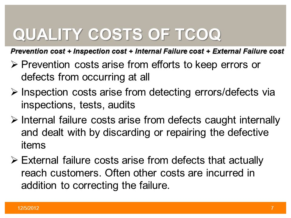 QUALITY COSTS OF TCOQ Prevention cost + Inspection cost + Internal Failure cost + External Failure cost Prevention costs arise from efforts to keep errors or defects from occurring at all Inspection costs arise from detecting errors/defects via inspections, tests, audits Internal failure costs arise from defects caught internally and dealt with by discarding or repairing the defective items External failure costs arise from defects that actually reach customers.