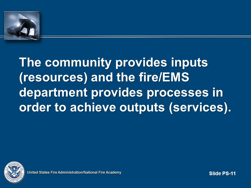Slide PS-11 The community provides inputs (resources) and the fire/EMS department provides processes in order to achieve outputs (services).