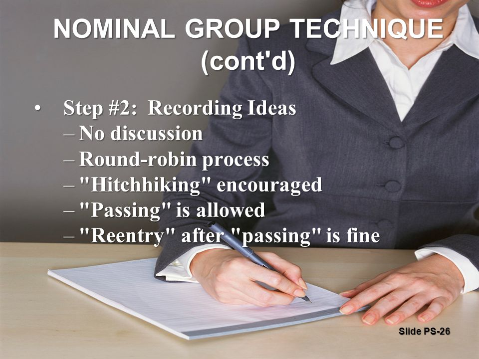 Slide PS-26 NOMINAL GROUP TECHNIQUE (cont d) Step #2: Recording Ideas Step #2: Recording Ideas –No discussion –Round-robin process – Hitchhiking encouraged – Passing is allowed – Reentry after passing is fine