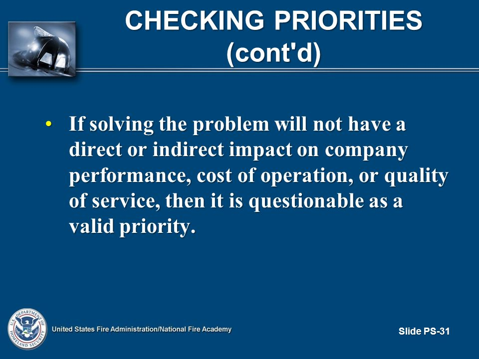 Slide PS-31 CHECKING PRIORITIES (cont d) If solving the problem will not have a direct or indirect impact on company performance, cost of operation, or quality of service, then it is questionable as a valid priority.If solving the problem will not have a direct or indirect impact on company performance, cost of operation, or quality of service, then it is questionable as a valid priority.