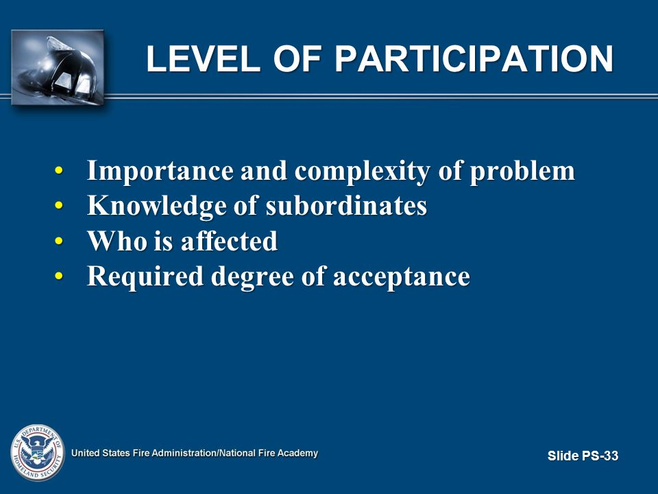 Slide PS-33 LEVEL OF PARTICIPATION Importance and complexity of problemImportance and complexity of problem Knowledge of subordinatesKnowledge of subordinates Who is affectedWho is affected Required degree of acceptanceRequired degree of acceptance