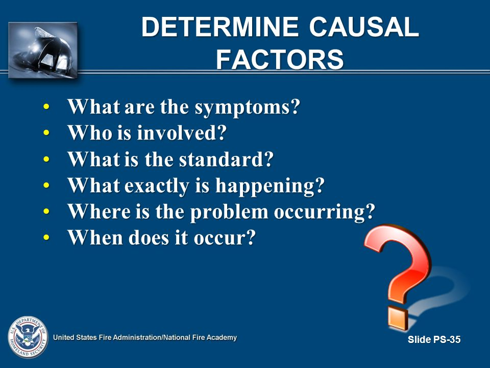 Slide PS-35 DETERMINE CAUSAL FACTORS What are the symptoms?What are the symptoms.