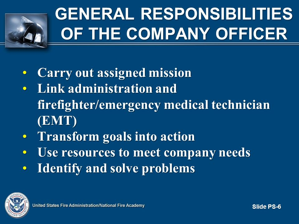 Slide PS-6 GENERAL RESPONSIBILITIES OF THE COMPANY OFFICER Carry out assigned missionCarry out assigned mission Link administration and firefighter/emergency medical technician (EMT)Link administration and firefighter/emergency medical technician (EMT) Transform goals into actionTransform goals into action Use resources to meet company needsUse resources to meet company needs Identify and solve problemsIdentify and solve problems