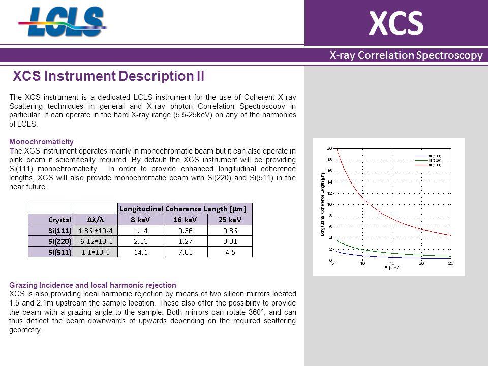 XCS X-ray Correlation Spectroscopy XCS Instrument Description II The XCS instrument is a dedicated LCLS instrument for the use of Coherent X-ray Scatt