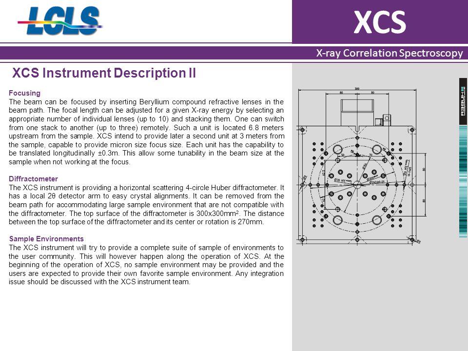 XCS X-ray Correlation Spectroscopy XCS Instrument Description II Focusing The beam can be focused by inserting Beryllium compound refractive lenses in