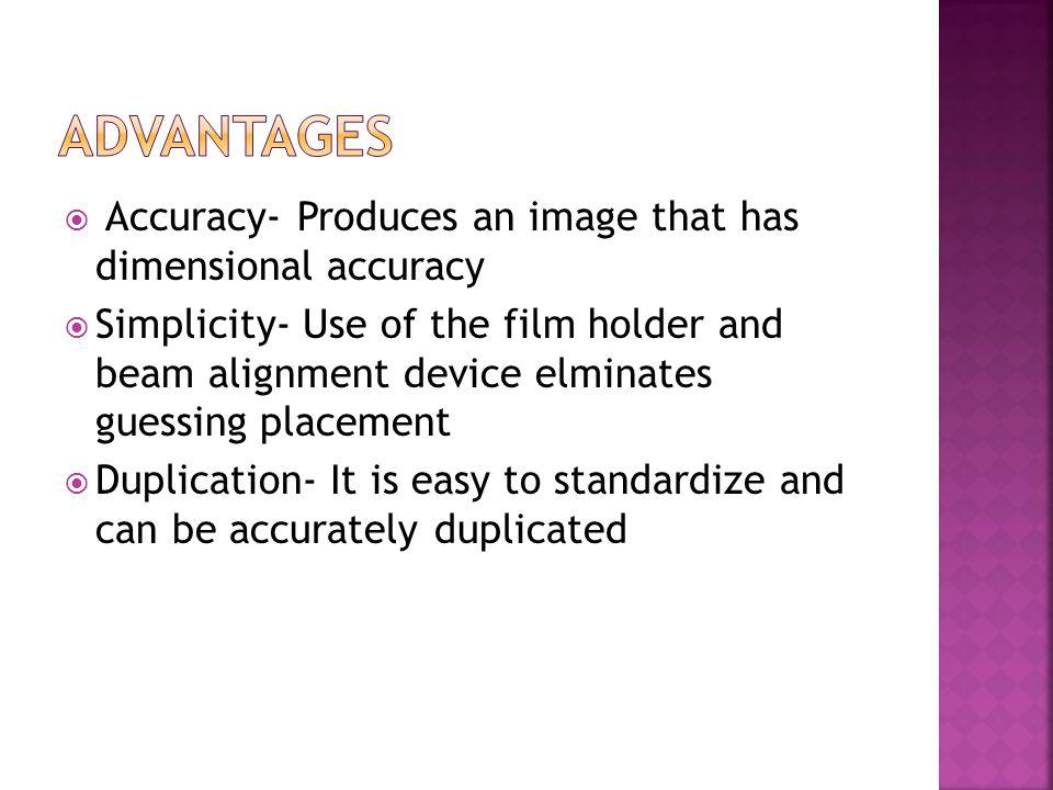 Accuracy- Produces an image that has dimensional accuracy Simplicity- Use of the film holder and beam alignment device elminates guessing placement Du
