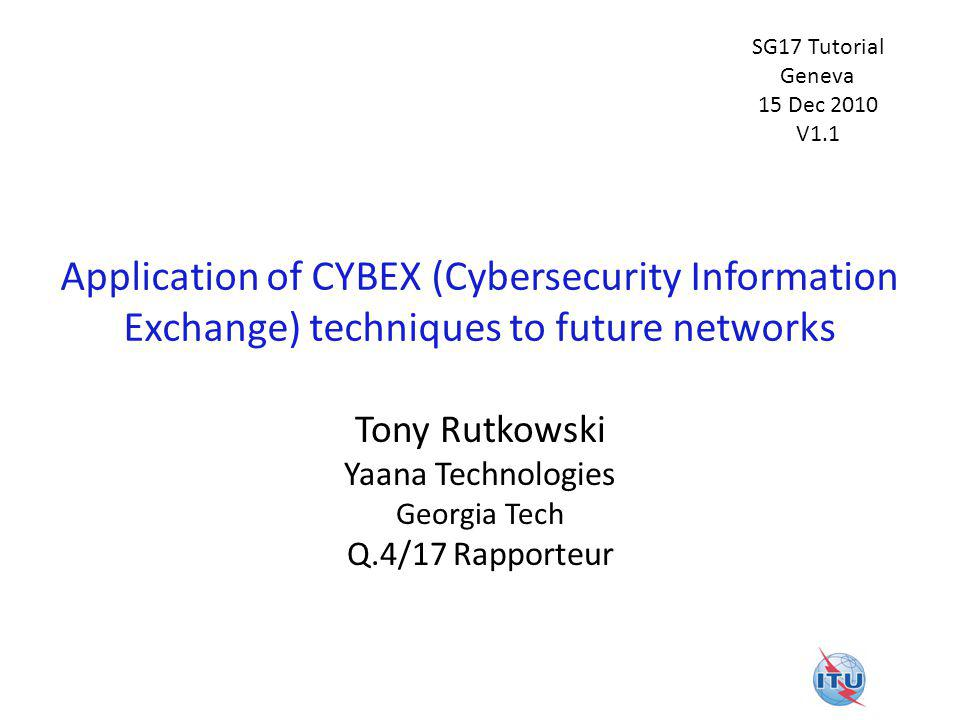 Application of CYBEX (Cybersecurity Information Exchange) techniques to future networks Tony Rutkowski Yaana Technologies Georgia Tech Q.4/17 Rapporteur SG17 Tutorial Geneva 15 Dec 2010 V1.1