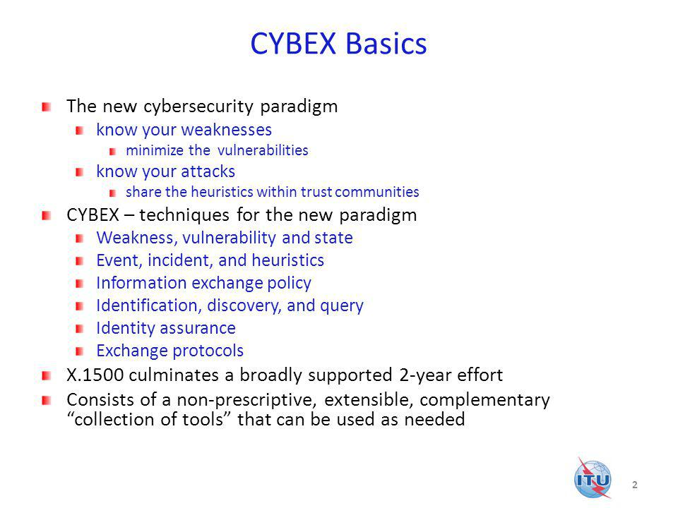CYBEX Basics The new cybersecurity paradigm know your weaknesses minimize the vulnerabilities know your attacks share the heuristics within trust communities CYBEX – techniques for the new paradigm Weakness, vulnerability and state Event, incident, and heuristics Information exchange policy Identification, discovery, and query Identity assurance Exchange protocols X.1500 culminates a broadly supported 2-year effort Consists of a non-prescriptive, extensible, complementary collection of tools that can be used as needed 2