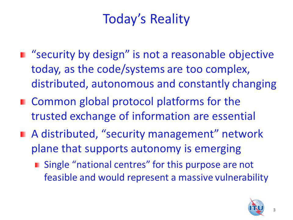 Todays Reality security by design is not a reasonable objective today, as the code/systems are too complex, distributed, autonomous and constantly changing Common global protocol platforms for the trusted exchange of information are essential A distributed, security management network plane that supports autonomy is emerging Single national centres for this purpose are not feasible and would represent a massive vulnerability 3