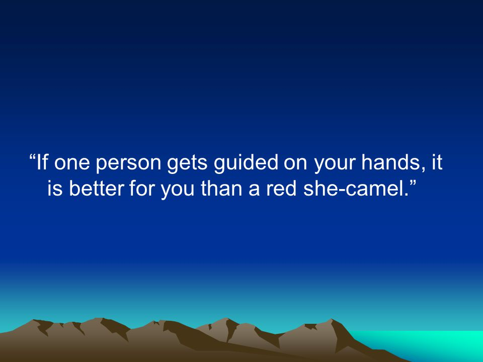 If one person gets guided on your hands, it is better for you than a red she-camel.