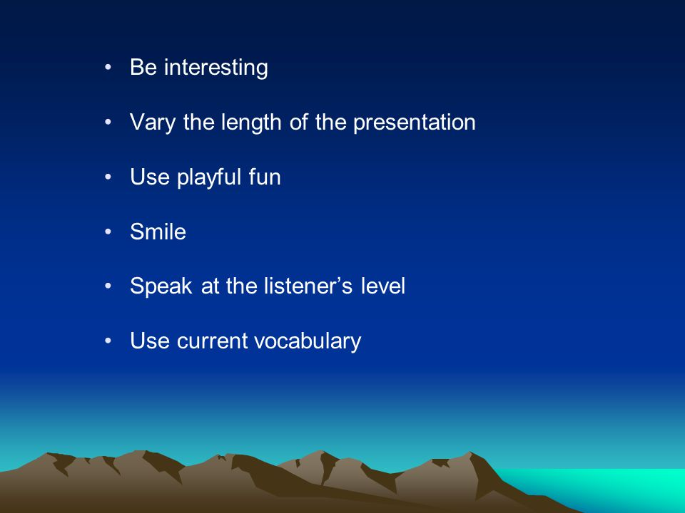 Be interesting Vary the length of the presentation Use playful fun Smile Speak at the listeners level Use current vocabulary