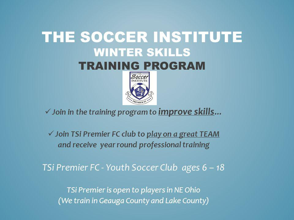 THE SOCCER INSTITUTE WINTER SKILLS TRAINING PROGRAM Join in the training program to improve skills … Join TSi Premier FC club to play on a great TEAM and receive year round professional training TSi Premier FC - Youth Soccer Club ages 6 – 18 TSi Premier is open to players in NE Ohio (We train in Geauga County and Lake County)