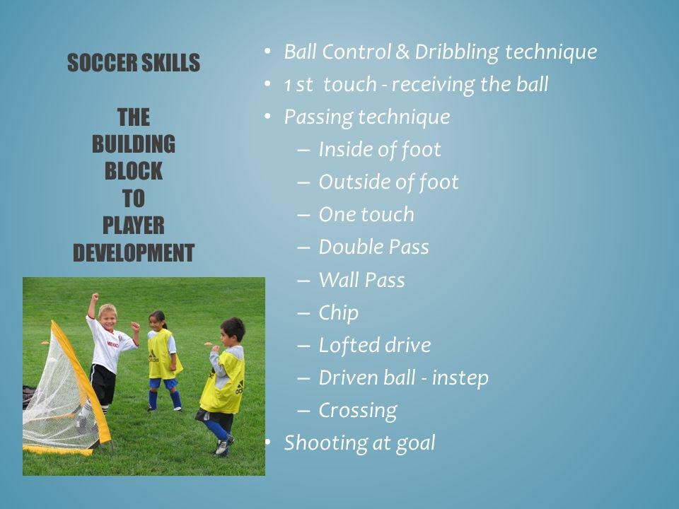 Ball Control & Dribbling technique 1 st touch - receiving the ball Passing technique – Inside of foot – Outside of foot – One touch – Double Pass – Wall Pass – Chip – Lofted drive – Driven ball - instep – Crossing Shooting at goal SOCCER SKILLS THE BUILDING BLOCK TO PLAYER DEVELOPMENT
